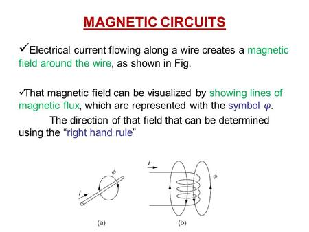 MAGNETIC CIRCUITS Electrical current flowing along a wire creates a magnetic field around the wire, as shown in Fig. That magnetic field can be visualized.