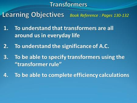 Book Reference : Pages 130-132 1.To understand that transformers are all around us in everyday life 2.To understand the significance of A.C. 3.To be able.