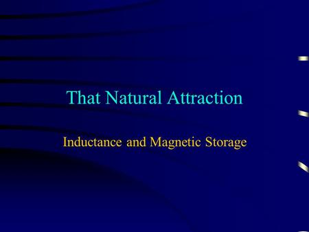 That Natural Attraction Inductance and Magnetic Storage.
