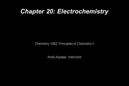 Chapter 20: Electrochemistry Chemistry 1062: Principles of Chemistry II Andy Aspaas, Instructor.