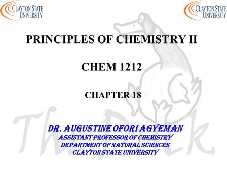 PRINCIPLES OF CHEMISTRY II CHEM 1212 CHAPTER 18 DR. AUGUSTINE OFORI AGYEMAN Assistant professor of chemistry Department of natural sciences Clayton state.