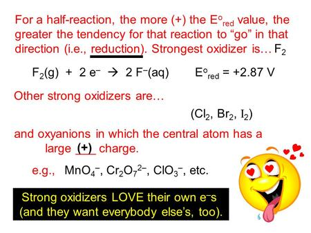 "For a half-reaction, the more (+) the E o red value, the greater the tendency for that reaction to ""go"" in that direction (i.e., reduction). Strongest."