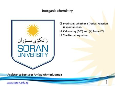 Www.soran.edu.iq Inorganic chemistry Assistance Lecturer Amjad Ahmed Jumaa  Predicting whether a (redox) reaction is spontaneous.  Calculating (ΔG°)