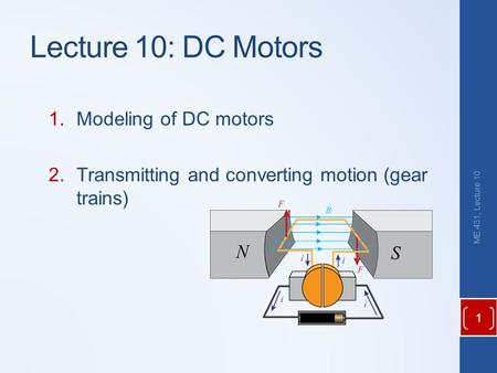 1.Modeling of DC motors 2.Transmitting and converting motion (gear trains) ME 431, Lecture 10 Lecture 10: DC Motors 1.