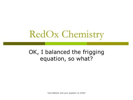 RedOx Chemistry OK, I balanced the frigging equation, so what? Text 692019 and your question to 37607.