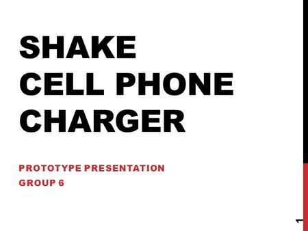 SHAKE CELL PHONE CHARGER PROTOTYPE PRESENTATION GROUP 6 1.