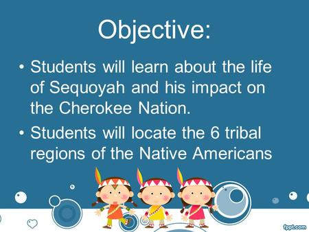 Objective: Students will learn about the life of Sequoyah and his impact on the Cherokee Nation. Students will locate the 6 tribal regions of the Native.