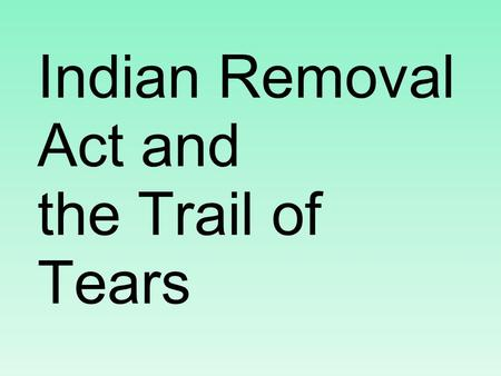 Indian Removal Act and the Trail of Tears. Black Hawk War 1827 - US govt says all Native Americans must leave Illinois.