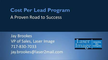 1 Cost Per Lead Program A Proven Road to Success Jay Brookes VP of Sales, Laser Image 717-830-7033