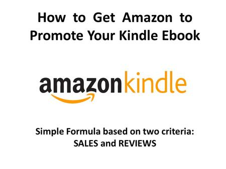 How to Get Amazon to Promote Your Kindle Ebook Simple Formula based on two criteria: SALES and REVIEWS.