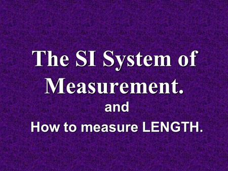 The SI System of Measurement. and How to measure LENGTH.