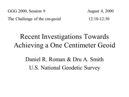 Recent Investigations Towards Achieving a One Centimeter Geoid Daniel R. Roman & Dru A. Smith U.S. National Geodetic Survey GGG 2000, Session 9 The Challenge.