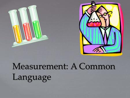 Measurement: A Common Language. { Measurement- A Common Language How is math important in science? Essential Question: Objectives: 1)Explain why scientists.