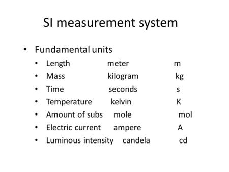 SI measurement system Fundamental units Length meter m Mass kilogram kg Time seconds s Temperature kelvin K Amount of subs mole mol Electric current ampere.