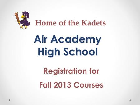 Home of the Kadets Air Academy High School Registration for Fall 2013 Courses.