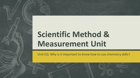 Scientific Method & Measurement Unit Unit EQ: Why is it important to know how to use chemistry skills?