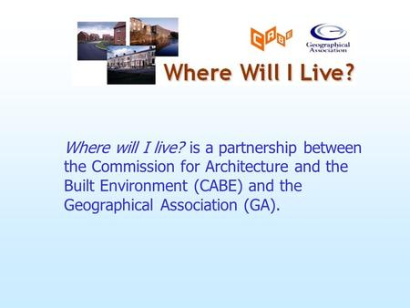 Where will I live? is a partnership between the Commission for Architecture and the Built Environment (CABE) and the Geographical Association (GA).