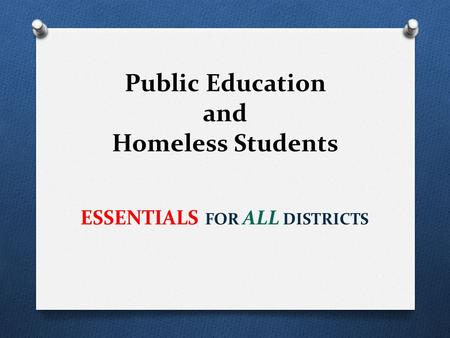 Public Education and Homeless Students ESSENTIALS FOR ALL DISTRICTS.
