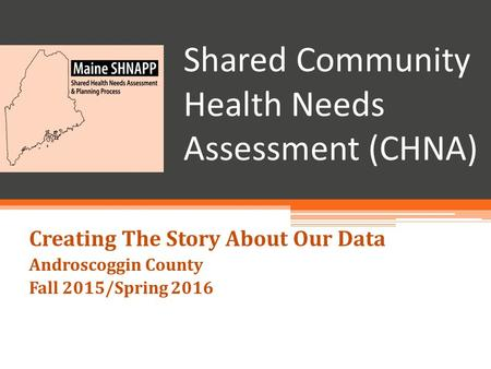 Shared Community Health Needs Assessment (CHNA) Creating The Story About Our Data Androscoggin County Fall 2015/Spring 2016.