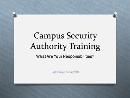 Campus Security Authority Training What Are Your Responsibilities? Last Updated: August 2013.