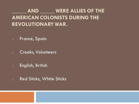 _____ AND _____ WERE ALLIES OF THE AMERICAN COLONISTS DURING THE REVOLUTIONARY WAR. A. France, Spain B. Creeks, Volunteers C. English, British D. Red Sticks,