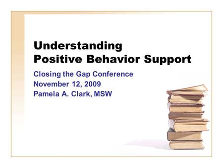 Understanding Positive Behavior Support Closing the Gap Conference November 12, 2009 Pamela A. Clark, MSW.