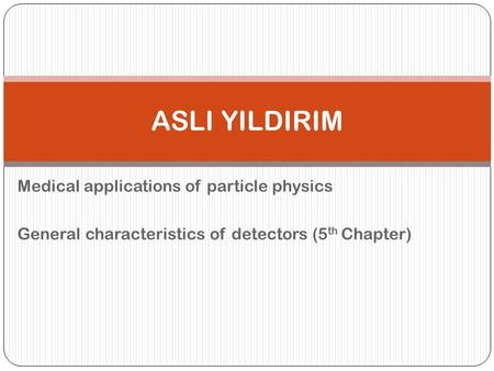Medical applications of particle physics General characteristics of detectors (5 th Chapter) ASLI YILDIRIM.