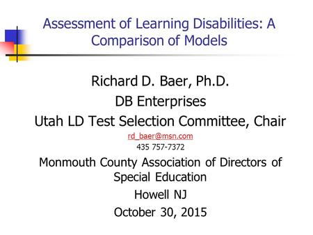 Assessment of Learning Disabilities: A Comparison of Models Richard D. Baer, Ph.D. DB Enterprises Utah LD Test Selection Committee, Chair