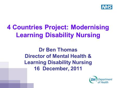 4 Countries Project: Modernising Learning Disability Nursing Dr Ben Thomas Director of Mental Health & Learning Disability Nursing 16 December, 2011.