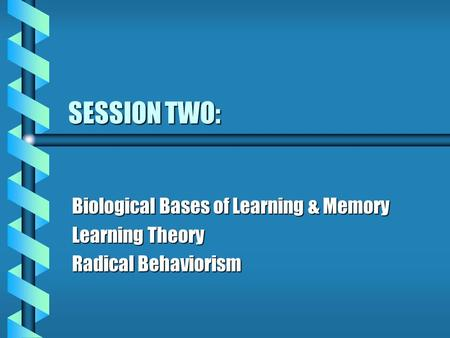 SESSION TWO: Biological Bases of Learning & Memory Learning Theory Radical Behaviorism.