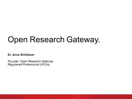 Open Research Gateway. Dr. Anna Shillabeer Founder: Open Research Gateway Registered Professional UKChip.