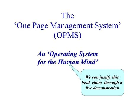 The 'One Page Management System' (OPMS) An 'Operating System for the Human Mind' We can justify this bold claim through a live demonstration.