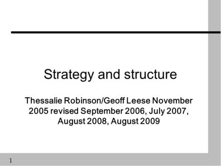 1 Strategy and structure Thessalie Robinson/Geoff Leese November 2005 revised September 2006, July 2007, August 2008, August 2009.