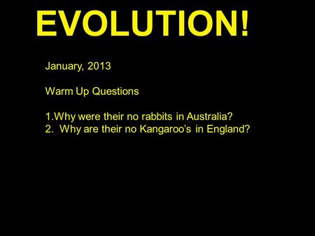 EVOLUTION! January, 2013 Warm Up Questions 1.Why were their no rabbits in Australia? 2. Why are their no Kangaroo's in England?