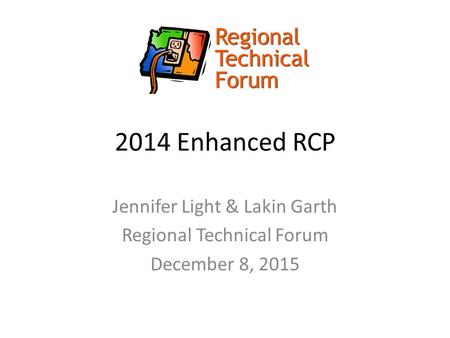 2014 Enhanced RCP Jennifer Light & Lakin Garth Regional Technical Forum December 8, 2015.
