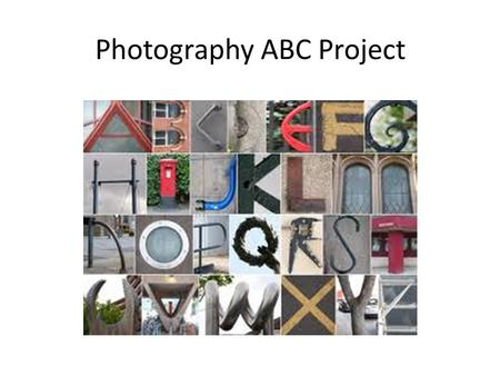 Photography ABC Project. Take Photos Start looking at interesting shapes in your photographs. Find shapes in nature or outside of the classroom that represent.