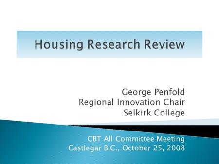 George Penfold Regional Innovation Chair Selkirk College CBT All Committee Meeting Castlegar B.C., October 25, 2008.
