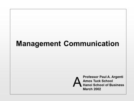 Management Communication Professor Paul A. Argenti Amos Tuck School Hanoi School of Business March 2002 A.