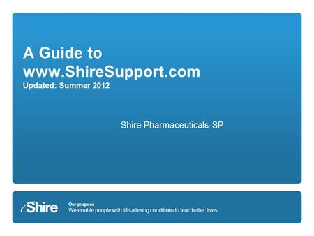 Our purpose We enable people with life-altering conditions to lead better lives. A Guide to www.ShireSupport.com Updated: Summer 2012 Shire Pharmaceuticals-SP.