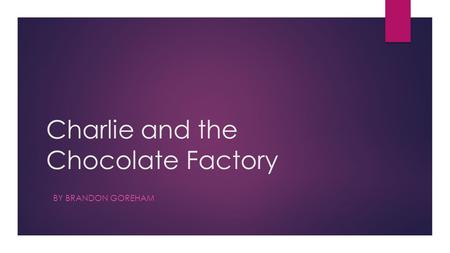 Charlie and the Chocolate Factory BY BRANDON GOREHAM.