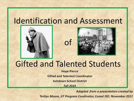 Identification and Assessment of Gifted and Talented Students Hope Pierce Gifted and Talented Coordinator Ashdown School District Fall 2014 Adapted from.