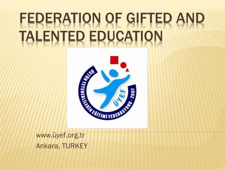 "Www.üyef.org.tr Ankara, TURKEY.  An upper level management agency ""Federation of Gifted Children Education was founded in 2007, to ensure harmonization."