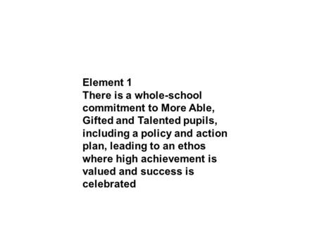Element 1 There is a whole-school commitment to More Able, Gifted and Talented pupils, including a policy and action plan, leading to an ethos where high.