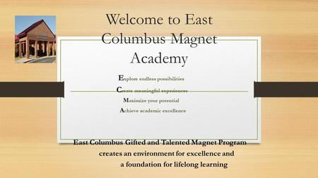 Welcome to East Columbus Magnet Academy E xplore endless possibilities C reate meaningful experiences M aximize your potential A chieve academic excellence.