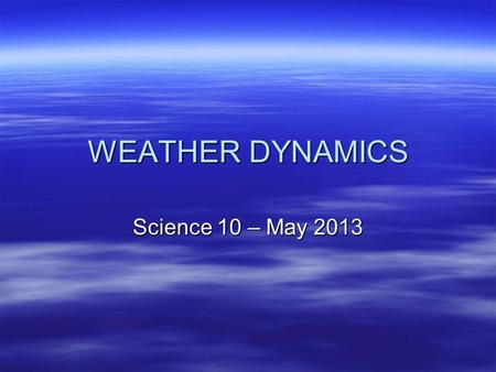 WEATHER DYNAMICS Science 10 – May 2013. Weather - Meterology Video.