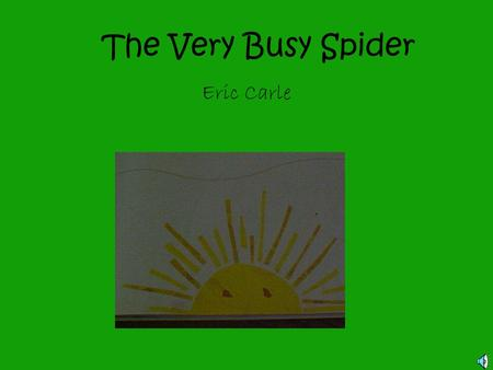The Very Busy Spider Eric Carle Early one morning the wind blew a spider across the field. A thin, silky thread trailed from her body. The spider landed.
