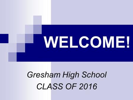 WELCOME! Gresham High School CLASS OF 2016. WHAT'S AHEAD Welcome General Information Questions.