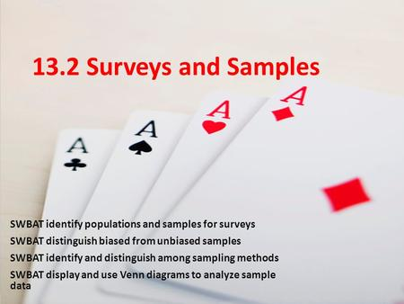 13.2 Surveys and Samples SWBAT identify populations and samples for surveys SWBAT distinguish biased from unbiased samples SWBAT identify and distinguish.