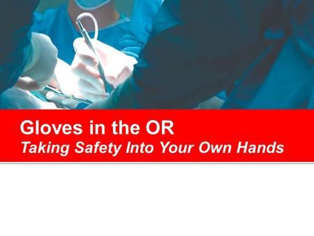Gloves in the OR Taking Safety Into Your Own Hands.