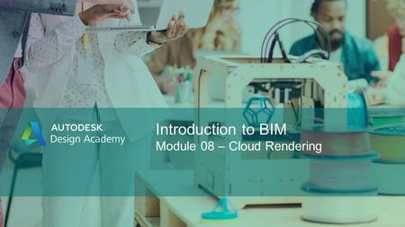 Introduction to BIM Module 08 – Cloud Rendering. Introduction to BIM In this lesson, students explore the potential of infinite computing using Autodesk®